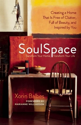SoulSpace: Transform Your Home, Transform Your Life -- Creating a Home That Is Free of Clutter, Full of Beauty, and Inspired by You - Balbes, Xorin, and Williamson, Marianne (Foreword by)