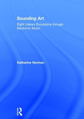 Sounding Art: Eight Literary Excursions Through Electronic Music - Norman, Katharine