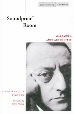 Soundproof Room: Malraux's Anti-Aesthetics - Lyotard, Jean-François, and Harvey, Robert (Translated by)