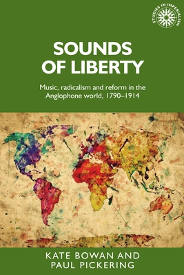 Sounds of Liberty: Music, Radicalism and Reform in the Anglophone World, 1790-1914 - Pickering, Paul, and Bowan, Kate