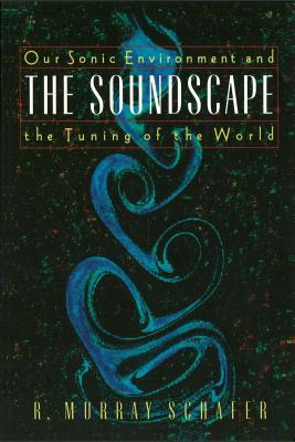 Soundscape: Our Sonic Environment and the Tuning of the World - Schafer, R Murray