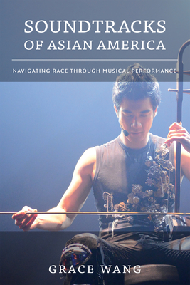 Soundtracks of Asian America: Navigating Race Through Musical Performance - Wang, Grace