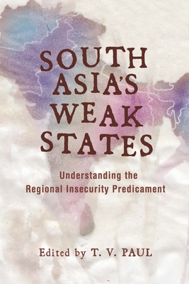 South Asia's Weak States: Understanding the Regional Insecurity Predicament - Paul, T V, Professor (Editor)