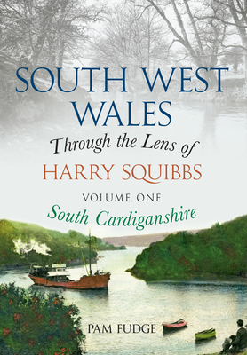 South West Wales Through the Lens of Harry Squibbs South Cardiganshire: Volume 1 - Fudge, Pam