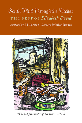 South Wind Through the Kitchen: The Best of Elizabeth David - David, Elizabeth, and Norman, Jill (Editor), and Barnes, Julian (Foreword by)