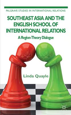 Southeast Asia and the English School of International Relations: A Region-Theory Dialogue - Quayle, Linda