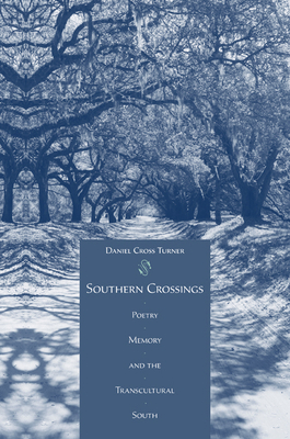 Southern Crossings: Poetry, Memory, and the Transcultural South - Turner, Daniel Cross