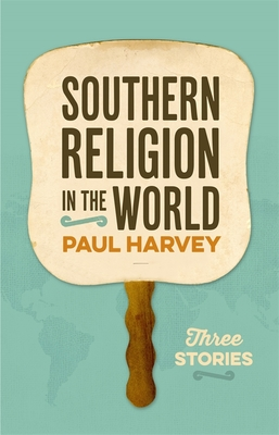 Southern Religion in the World: Three Stories - Harvey, Paul