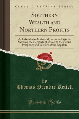 Southern Wealth and Northern Profits: As Exhibited in Statistical Facts and Figures; Showing the Necessity of Union to the Future Prosperity and Welfare of the Republic (Classic Reprint) - Kettell, Thomas Prentice