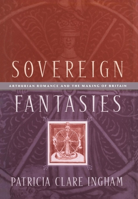 Sovereign Fantasies: Arthurian Romance and the Making of Britain - Ingham, Patricia