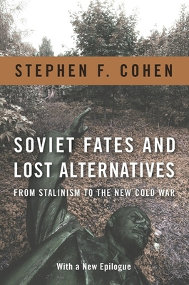 Soviet Fates and Lost Alternatives: From Stalinism to the New Cold War - Cohen, Stephen F. (Afterword by)