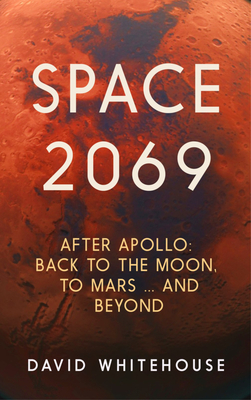 Space 2069: After Apollo: Back to the Moon, to Mars, and Beyond - Whitehouse, David