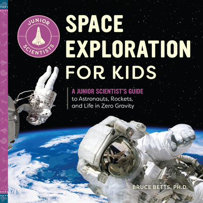 Space Exploration for Kids: A Junior Scientist's Guide to Astronauts, Rockets, and Life in Zero Gravity - Betts, Bruce