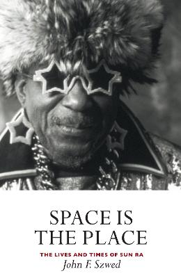 Space is the Place: The Lives and Times of Sun Ra - Szwed, John