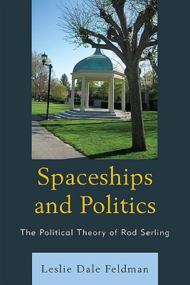 Spaceships and Politics: The Political Theory of Rod Serling - Feldman, Leslie Dale