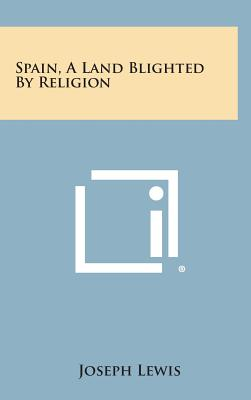 Spain, a Land Blighted by Religion - Lewis, Joseph
