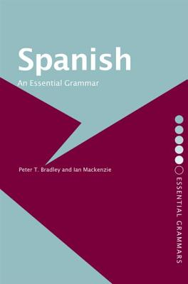 Spanish: An Essential Grammar - Bradley, Peter T, and MacKenzie, Ian, and Bradley, Peter T