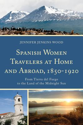 Spanish Women Travelers at Home and Abroad, 1850-1920: From Tierra del Fuego to the Land of the Midnight Sun - Jenkins Wood, Jennifer