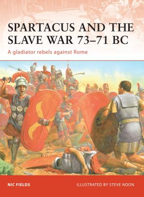Spartacus and the Slave War 73-71 BC: A Gladiator Rebels Against Rome - Fields, Nic, Dr.