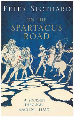 Spartacus Road: A Journey Through Ancient Italy - Stothard, Peter