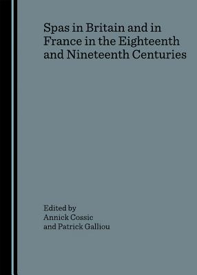 Spas in Britain and in France in the Eighteenth and Nineteenth Centuries - Cossic, Annick (Editor), and Galliou, Patrick (Editor)