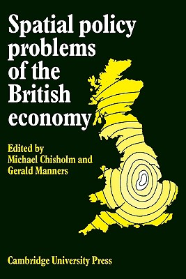 Spatial Policy Problems of the British Economy - Chisholm, Michael (Editor), and Manners, Gerald, Professor (Editor)