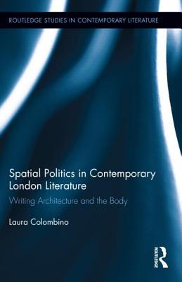 Spatial Politics in Contemporary London Literature: Writing Architecture and the Body - Colombino, Laura
