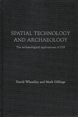 Spatial Technology and Archaeology: The Archaeological Applications of GIS - Wheatley, David