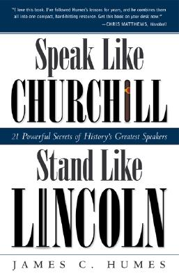 Speak Like Churchill, Stand Like Lincoln: 21 Powerful Secrets of History's Greatest Speakers - Humes, James C