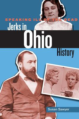 Speaking Ill of the Dead: Jerks in Ohio History - Sawyer, Susan