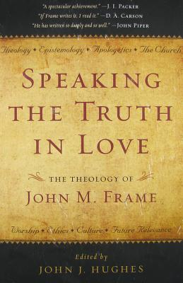 Speaking the Truth in Love: The Theology of John M. Frame - Hughes, John J (Editor)