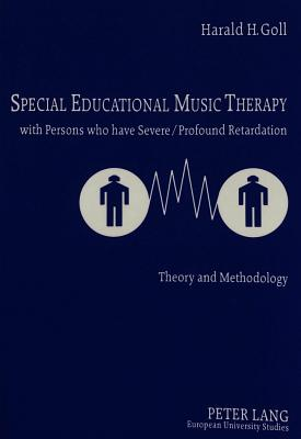Special Educational Music Therapy with Persons Who Have Severe/Profound Retardation: Theory and Methodology - Goll, Harald