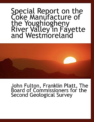 Special Report on the Coke Manufacture of the Youghiogheny River Valley in Fayette and Westmoreland - Fulton, John, and Platt, Franklin, and The Board of Commissioners for the Secon, Board Of Commissioners for the (Creator)