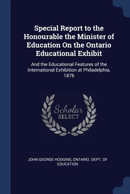 Special Report to the Honourable the Minister of Education on the Ontario Educational Exhibit: And the Educational Features of the International Exhibition at Philadelphia, 1876 - Hodgins, John George, and Ontario Dept of Education (Creator)