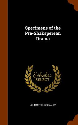 Specimens of the Pre-Shaksperean Drama - Manly, John Matthews