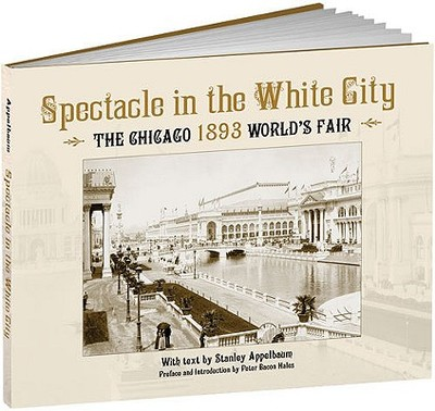 Spectacle in the White City: The Chicago 1893 World's Fair - Appelbaum, Stanley, and Hales, Peter B (Introduction by)