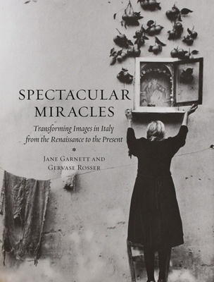 Spectacular Miracles: Transforming Images in Italy, from the Renaissance to the Present - Garnett, Jane, and Rosser, Gevase