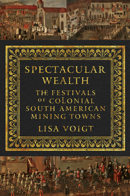 Spectacular Wealth: The Festivals of Colonial South American Mining Towns - Voigt, Lisa