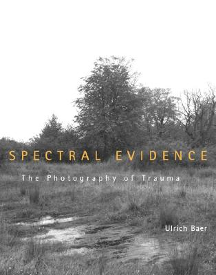 Spectral Evidence: The Photography of Trauma - Baer, Ulrich