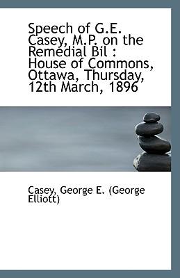 Speech of G.E. Casey, M.P. on the Remedial Bil: House of Commons, Ottawa, Thursday, 12th March, 189 - George E (George Elliott), Casey