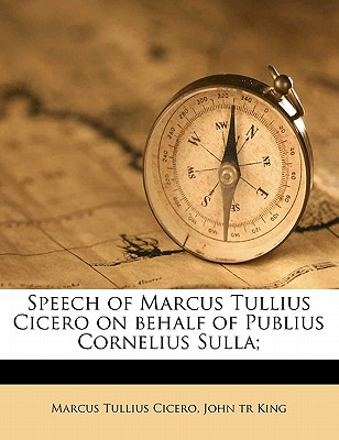 Speech of Marcus Tullius Cicero on Behalf of Publius Cornelius Sulla; - Cicero, Marcus Tullius, and King, John Tr