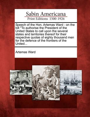 Speech of the Hon. Artemas Ward: On the Bill to Authorise the President of the United States to Call Upon the Several States and Territories Thereof for Their Respective Quotas of Eighty Thousand Men for the Defence of the Frontiers of the United... - Ward, Artemas