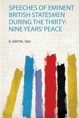 Speeches of Eminent British Statesmen During the Thirty-Nine Years' Peace - Griffin, R