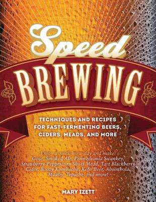 Speed Brewing: Techniques and Recipes for Fast-Fermenting Beers, Ciders, Meads, and More - Izett, Mary
