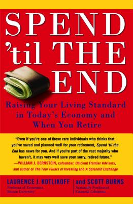 Spend 'til the End: Raising Your Living Standard in Today's Economy and When You Retire - Kotlikoff, Laurence J, and Burns, Scott