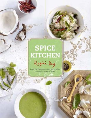 Spice Kitchen: From the Ganges to Goa - Fresh Indian Cuisine to Make at Home - Dey, Ragini