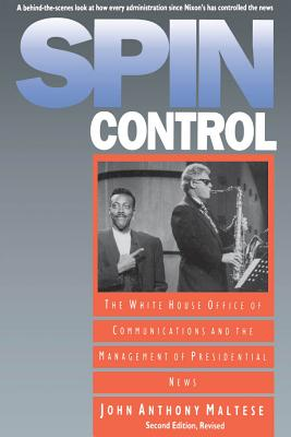 Spin Control: The White House Office of Communications and the Management of Presidential News, Second Edition Revised - Maltese, John Anthony, Professor
