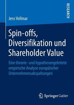 Spin-Offs, Diversifikation Und Shareholder Value: Eine Theorie- Und Hypothesengeleitete Empirische Analyse Europaischer Unternehmensabspaltungen - Vollmar, Jens