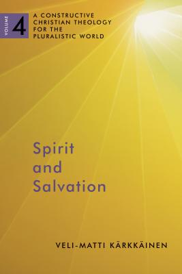 Spirit and Salvation: A Constructive Christian Theology for the Pluralistic World, volume 4 - Karkkainen, Veli-Matti