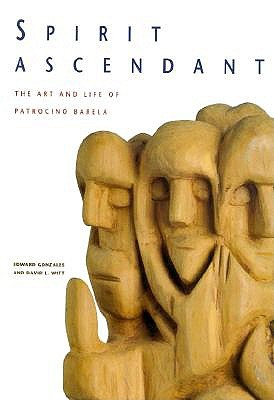 Spirit Ascendant: The Art and Life of Patrocino Barela - Gonzales, Edward, and Gonzc!lez, Edward, and O'Shaughnessy, Michael (Photographer)